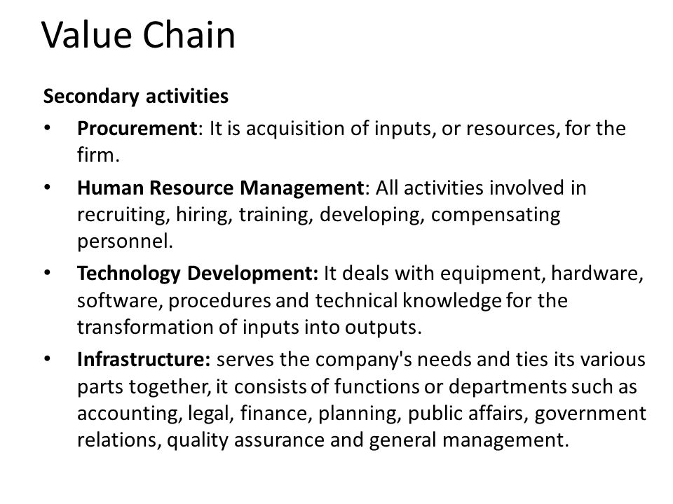 Value Chain Secondary activities Procurement: It is acquisition of inputs, or resources, for the firm.