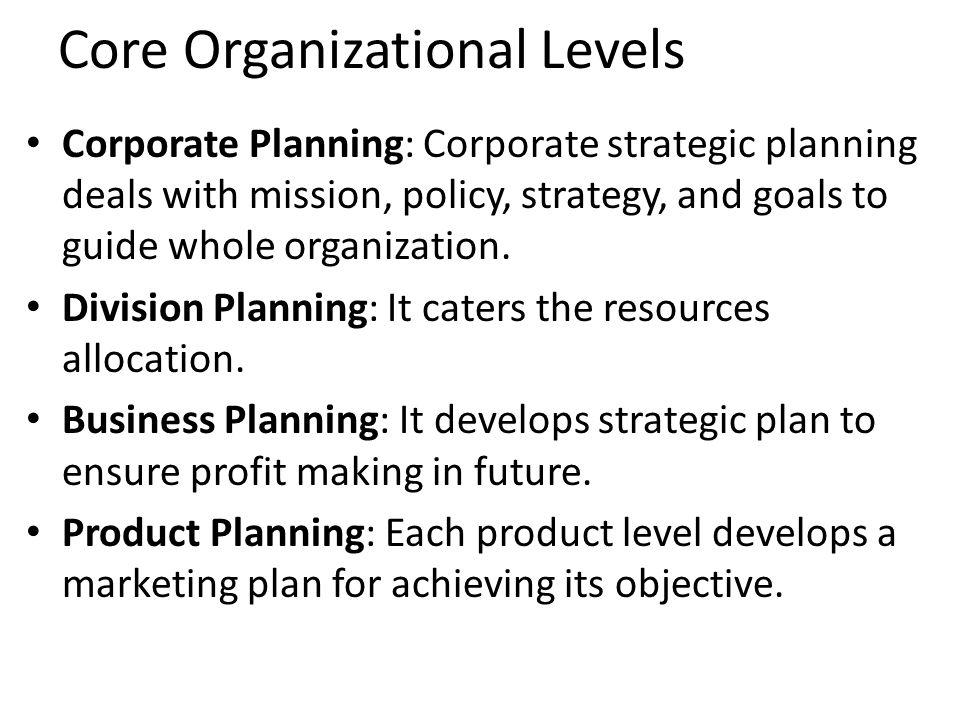 Core Organizational Levels Corporate Planning: Corporate strategic planning deals with mission, policy, strategy, and goals to guide whole organization.