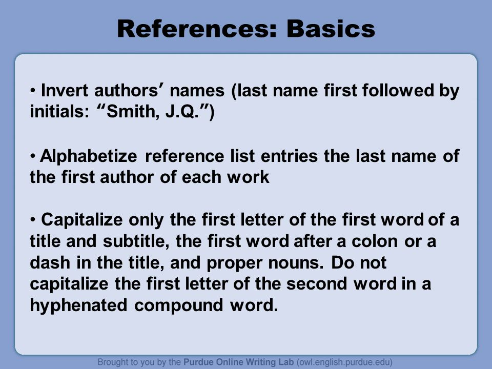 References: Basics Invert authors' names (last name first followed by initials: Smith, J.Q. ) Alphabetize reference list entries the last name of the first author of each work Capitalize only the first letter of the first word of a title and subtitle, the first word after a colon or a dash in the title, and proper nouns.