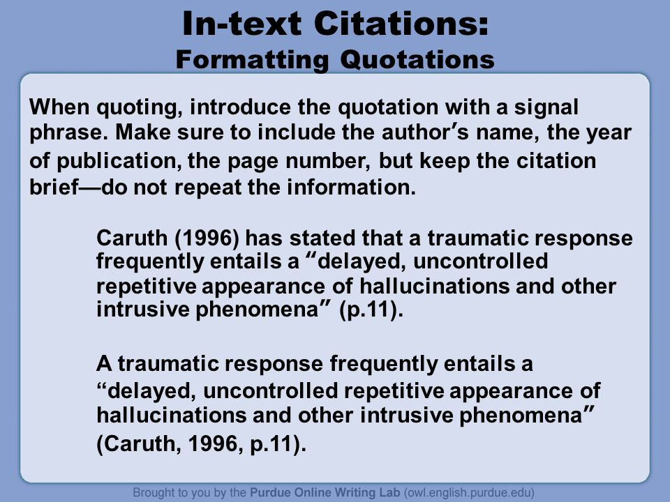 In-text Citations: Formatting Quotations Caruth (1996) has stated that a traumatic response frequently entails a delayed, uncontrolled repetitive appearance of hallucinations and other intrusive phenomena (p.11).