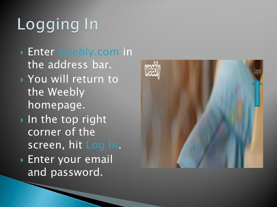  Enter weebly.com in the address bar.  You will return to the Weebly homepage.