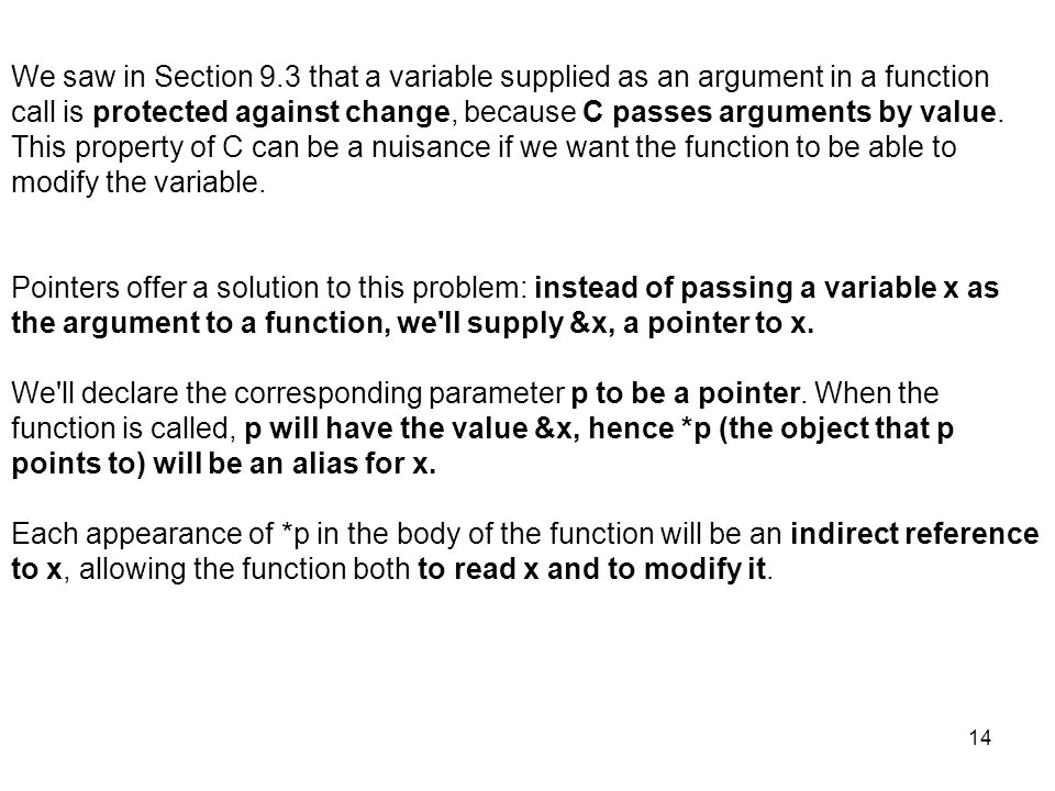 14 We saw in Section 9.3 that a variable supplied as an argument in a function call is protected against change, because C passes arguments by value.