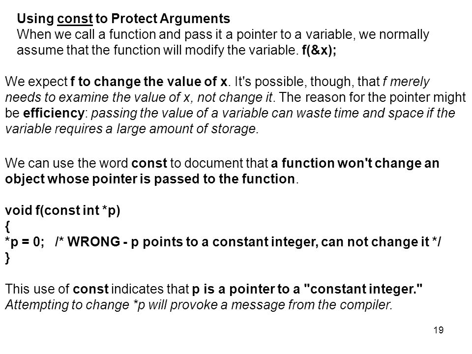 19 Using const to Protect Arguments When we call a function and pass it a pointer to a variable, we normally assume that the function will modify the variable.
