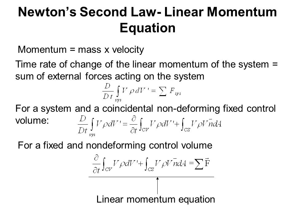Newton's Second Law- Linear Momentum Equation Momentum = mass x velocity Time rate of change of the linear momentum of the system = sum of external forces acting on the system For a system and a coincidental non-deforming fixed control volume: For a fixed and nondeforming control volume Linear momentum equation