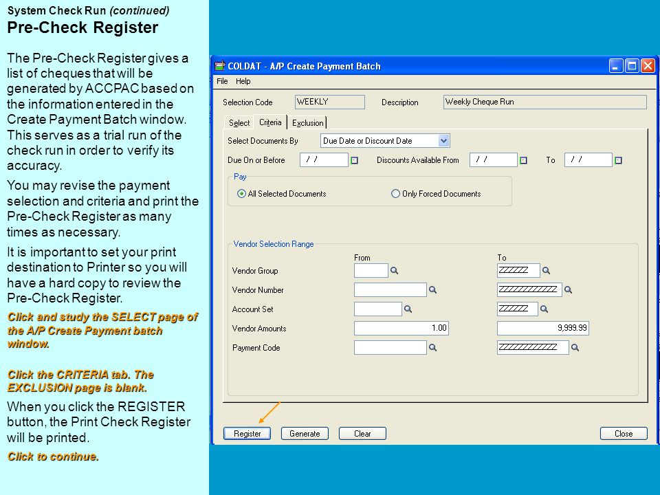 System Check Run (continued) Pre-Check Register The Pre-Check Register gives a list of cheques that will be generated by ACCPAC based on the information entered in the Create Payment Batch window.