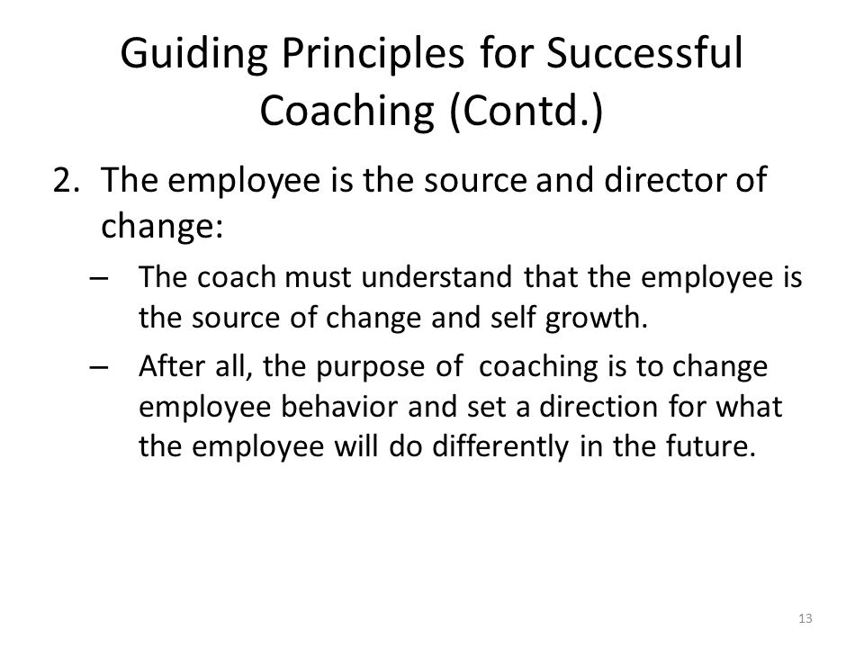 Guiding Principles for Successful Coaching (Contd.) 2.The employee is the source and director of change: – The coach must understand that the employee