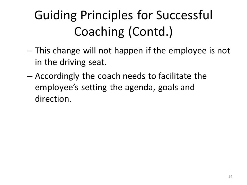 Guiding Principles for Successful Coaching (Contd.) – This change will not happen if the employee is not in the driving seat. – Accordingly the coach