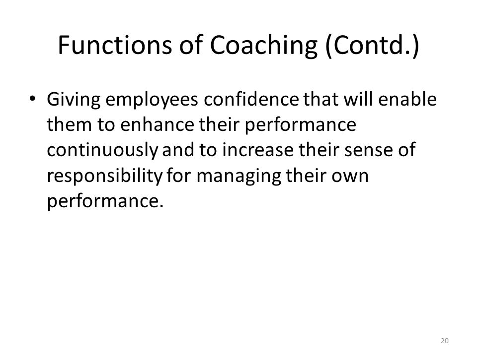 Functions of Coaching (Contd.) Giving employees confidence that will enable them to enhance their performance continuously and to increase their sense