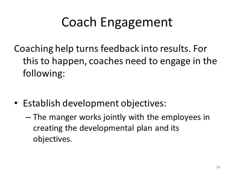 Coach Engagement Coaching help turns feedback into results. For this to happen, coaches need to engage in the following: Establish development objecti