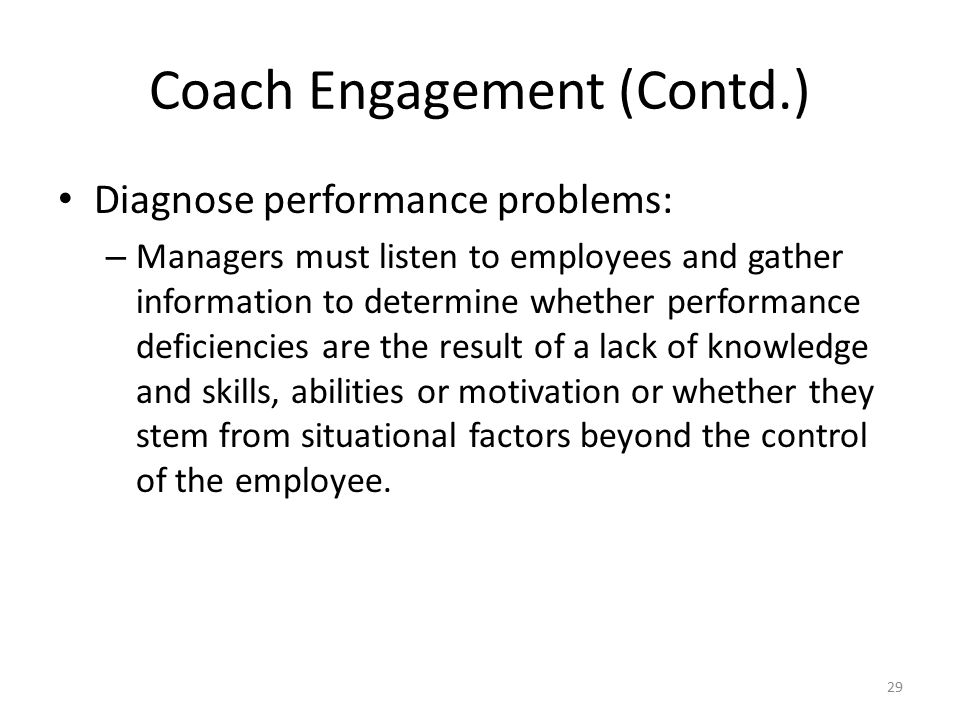 Coach Engagement (Contd.) Diagnose performance problems: – Managers must listen to employees and gather information to determine whether performance d