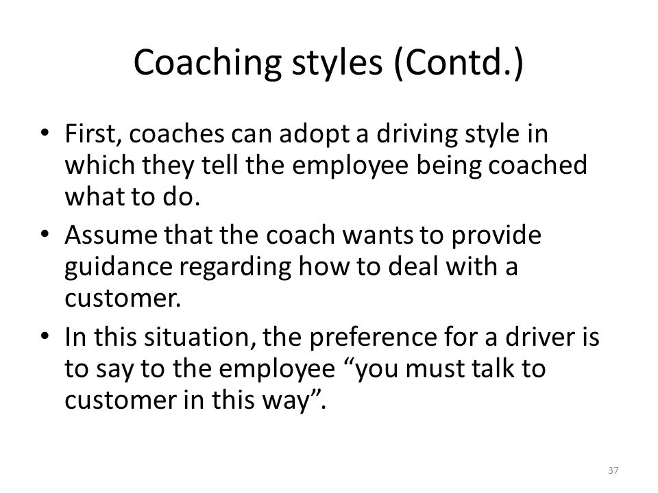 Coaching styles (Contd.) First, coaches can adopt a driving style in which they tell the employee being coached what to do. Assume that the coach want