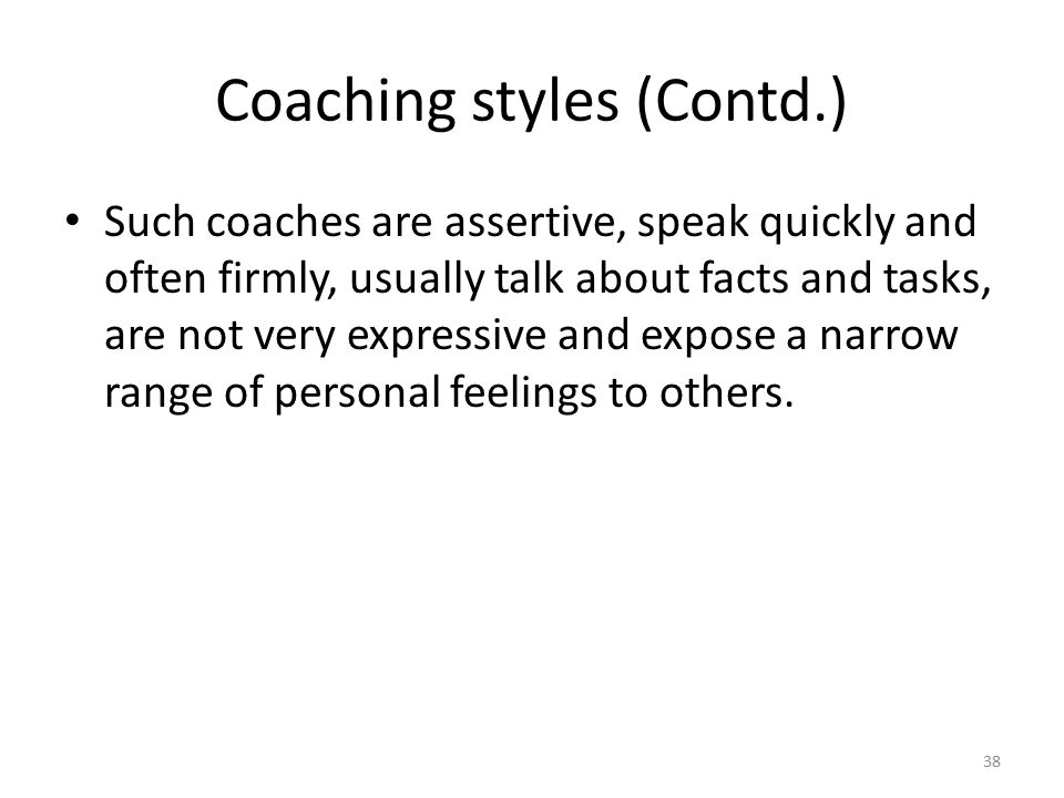 Coaching styles (Contd.) Such coaches are assertive, speak quickly and often firmly, usually talk about facts and tasks, are not very expressive and e