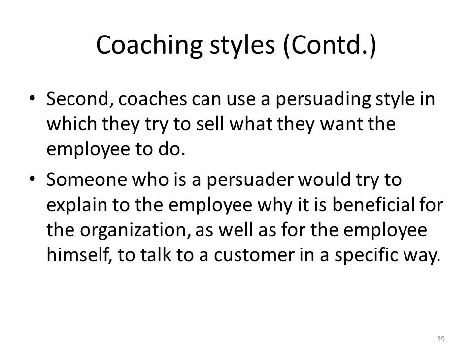 Coaching styles (Contd.) Second, coaches can use a persuading style in which they try to sell what they want the employee to do. Someone who is a pers