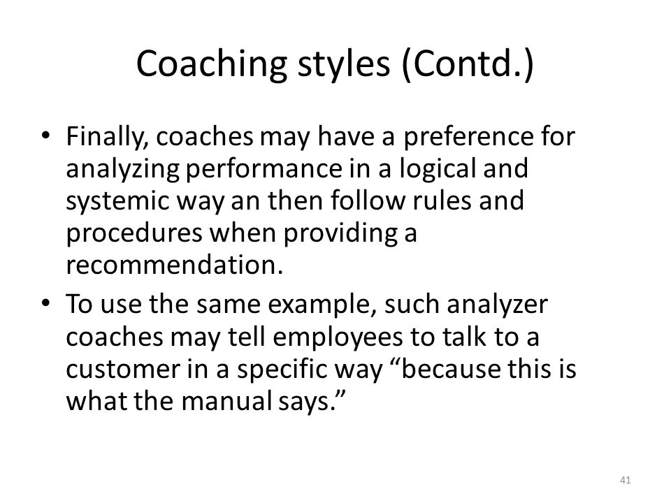 Coaching styles (Contd.) Finally, coaches may have a preference for analyzing performance in a logical and systemic way an then follow rules and proce