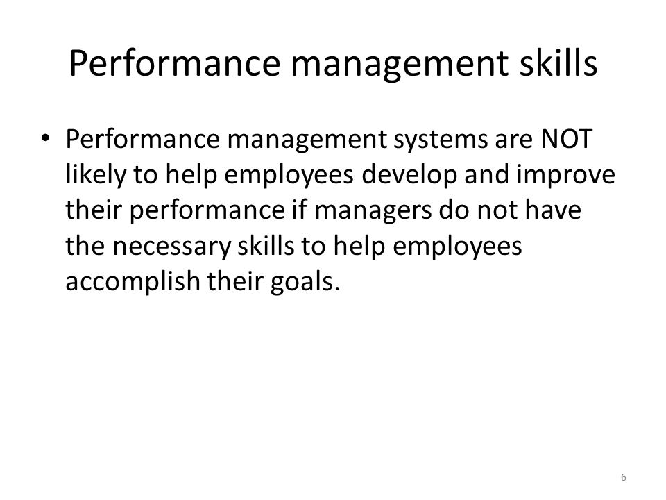 Performance management skills Performance management systems are NOT likely to help employees develop and improve their performance if managers do not