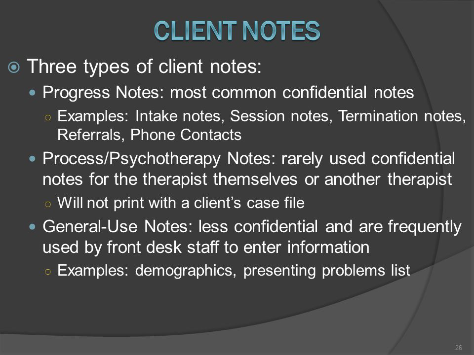  Three types of client notes: Progress Notes: most common confidential notes ○ Examples: Intake notes, Session notes, Termination notes, Referrals, Phone Contacts Process/Psychotherapy Notes: rarely used confidential notes for the therapist themselves or another therapist ○ Will not print with a client's case file General-Use Notes: less confidential and are frequently used by front desk staff to enter information ○ Examples: demographics, presenting problems list 26