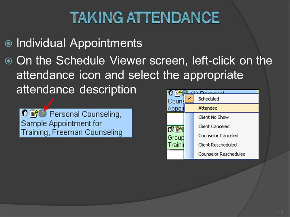  Individual Appointments  On the Schedule Viewer screen, left-click on the attendance icon and select the appropriate attendance description 38