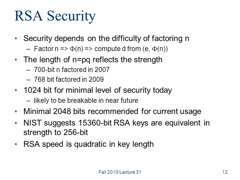 Fall 2010/Lecture 3112 RSA Security Security depends on the difficulty of factoring n –Factor n =>  (n) => compute d from (e,  (n)) The length of n=pq reflects the strength –700-bit n factored in 2007 –768 bit factored in bit for minimal level of security today –likely to be breakable in near future Minimal 2048 bits recommended for current usage NIST suggests bit RSA keys are equivalent in strength to 256-bit RSA speed is quadratic in key length