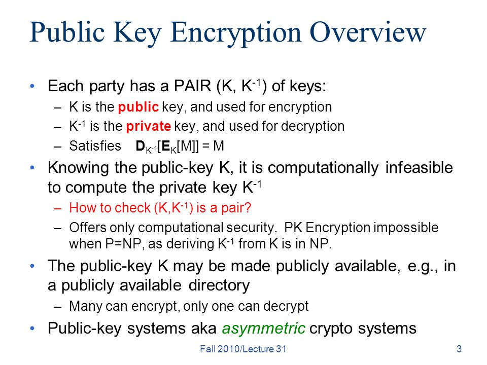 Fall 2010/Lecture 313 Public Key Encryption Overview Each party has a PAIR (K, K -1 ) of keys: –K is the public key, and used for encryption –K -1 is the private key, and used for decryption –Satisfies D K -1 [E K [M]] = M Knowing the public-key K, it is computationally infeasible to compute the private key K -1 –How to check (K,K -1 ) is a pair.