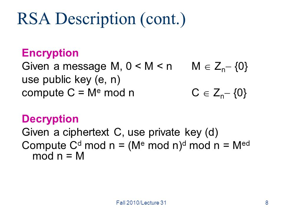 Fall 2010/Lecture 318 RSA Description (cont.) Encryption Given a message M, 0 < M < nM  Z n  {0} use public key (e, n) compute C = M e mod n C  Z n  {0} Decryption Given a ciphertext C, use private key (d) Compute C d mod n = (M e mod n) d mod n = M ed mod n = M