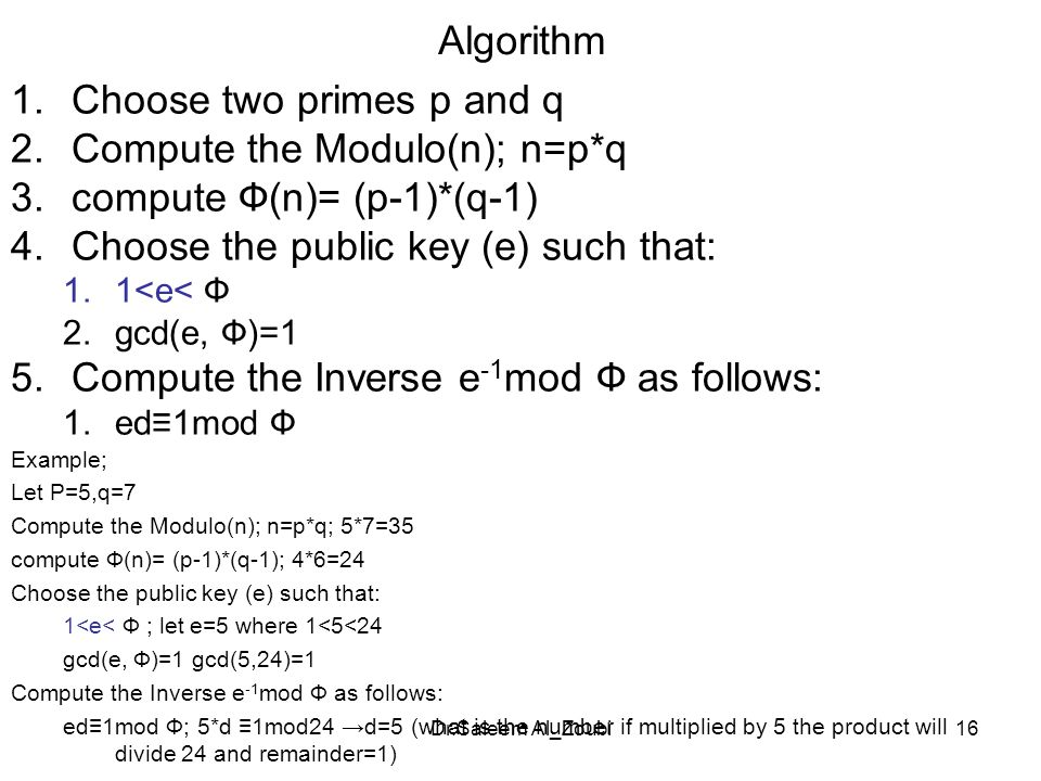 Dr.Saleem Al_Zoubi16 Algorithm 1.Choose two primes p and q 2.Compute the Modulo(n); n=p*q 3.compute Ф(n)= (p-1)*(q-1) 4.Choose the public key (e) such that: 1.1<e< Ф 2.gcd(e, Ф)=1 5.Compute the Inverse e -1 mod Ф as follows: 1.ed≡1mod Ф Example; Let P=5,q=7 Compute the Modulo(n); n=p*q; 5*7=35 compute Ф(n)= (p-1)*(q-1); 4*6=24 Choose the public key (e) such that: 1<e< Ф ; let e=5 where 1<5<24 gcd(e, Ф)=1 gcd(5,24)=1 Compute the Inverse e -1 mod Ф as follows: ed≡1mod Ф; 5*d ≡1mod24 →d=5 (what is the number if multiplied by 5 the product will divide 24 and remainder=1)