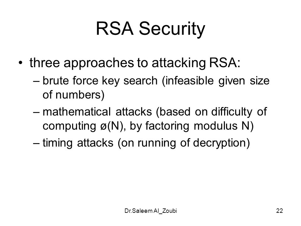 Dr.Saleem Al_Zoubi22 RSA Security three approaches to attacking RSA: –brute force key search (infeasible given size of numbers) –mathematical attacks (based on difficulty of computing ø(N), by factoring modulus N) –timing attacks (on running of decryption)