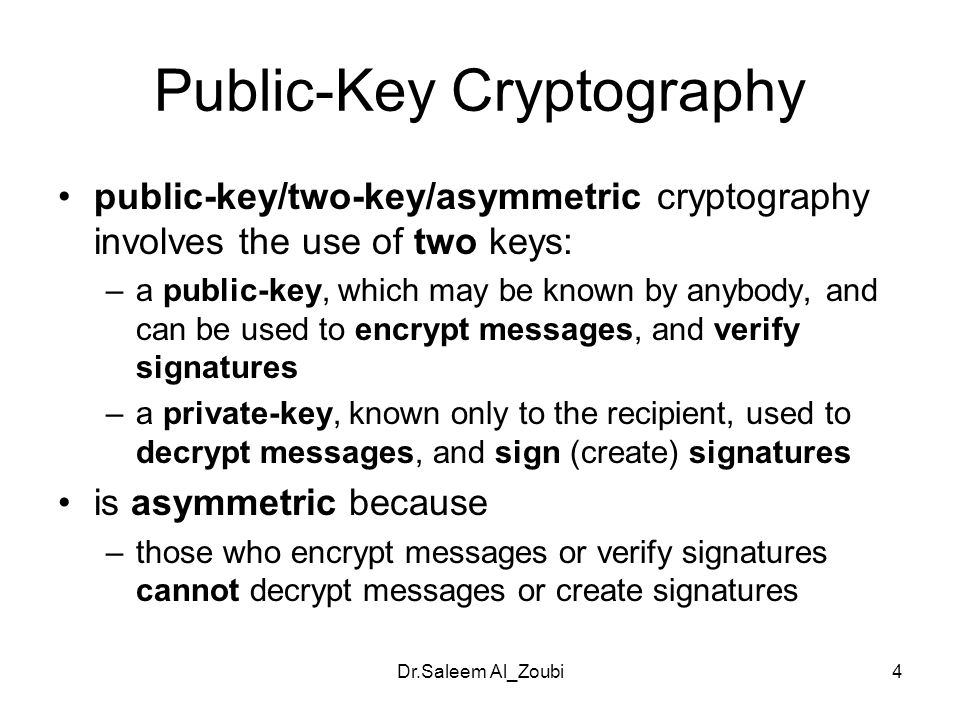 Dr.Saleem Al_Zoubi4 Public-Key Cryptography public-key/two-key/asymmetric cryptography involves the use of two keys: –a public-key, which may be known by anybody, and can be used to encrypt messages, and verify signatures –a private-key, known only to the recipient, used to decrypt messages, and sign (create) signatures is asymmetric because –those who encrypt messages or verify signatures cannot decrypt messages or create signatures