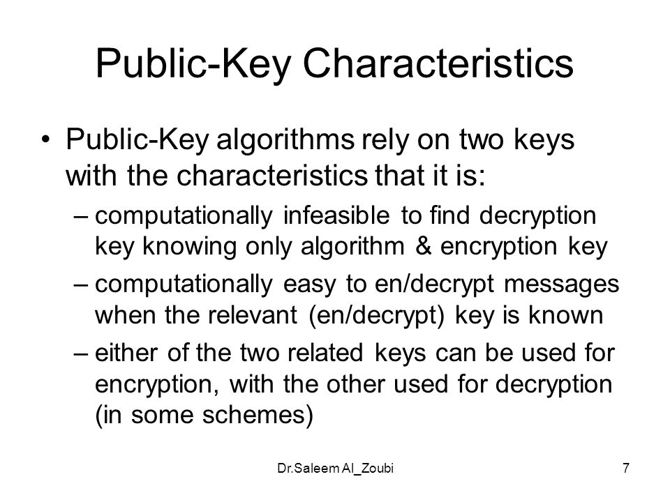 Dr.Saleem Al_Zoubi7 Public-Key Characteristics Public-Key algorithms rely on two keys with the characteristics that it is: –computationally infeasible to find decryption key knowing only algorithm & encryption key –computationally easy to en/decrypt messages when the relevant (en/decrypt) key is known –either of the two related keys can be used for encryption, with the other used for decryption (in some schemes)