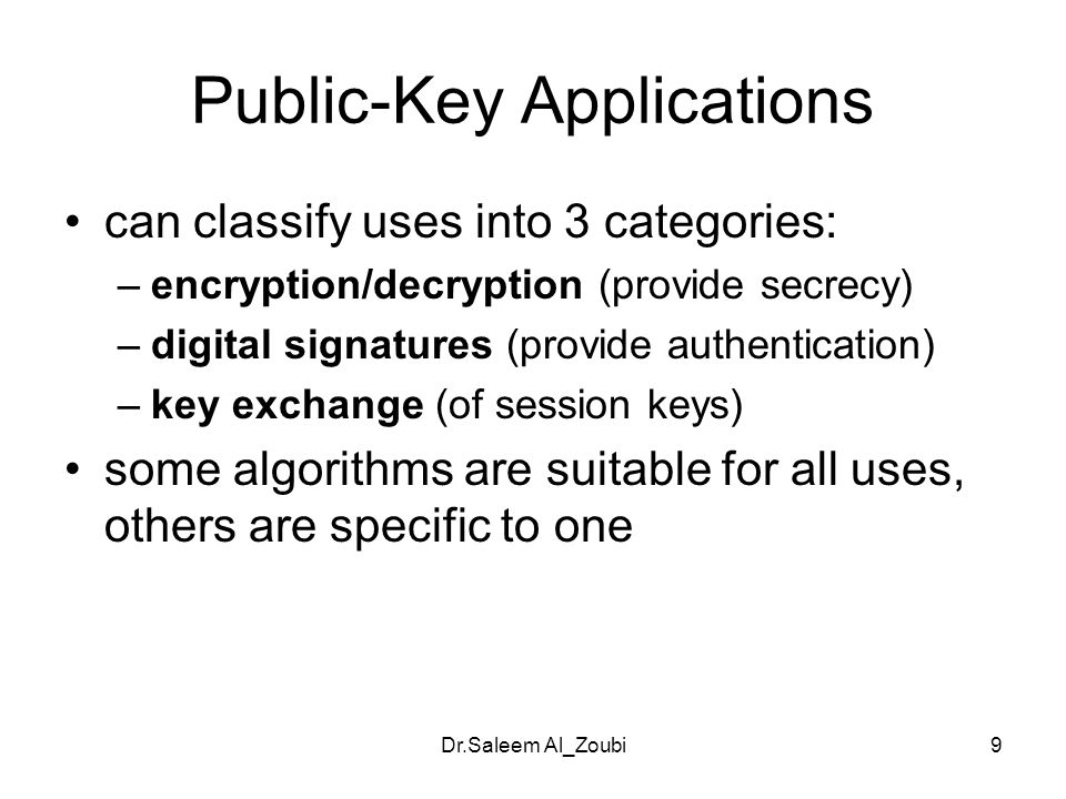 Dr.Saleem Al_Zoubi9 Public-Key Applications can classify uses into 3 categories: –encryption/decryption (provide secrecy) –digital signatures (provide authentication) –key exchange (of session keys) some algorithms are suitable for all uses, others are specific to one