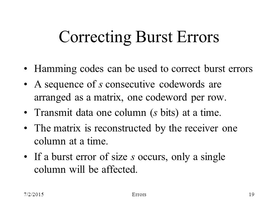7/2/2015Errors19 Correcting Burst Errors Hamming codes can be used to correct burst errors A sequence of s consecutive codewords are arranged as a matrix, one codeword per row.