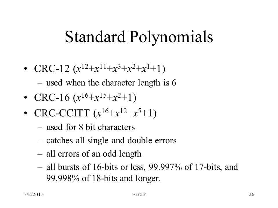 7/2/2015Errors26 Standard Polynomials CRC-12 (x 12 +x 11 +x 3 +x 2 +x 1 +1) –used when the character length is 6 CRC-16 (x 16 +x 15 +x 2 +1) CRC-CCITT (x 16 +x 12 +x 5 +1) –used for 8 bit characters –catches all single and double errors –all errors of an odd length –all bursts of 16-bits or less, % of 17-bits, and % of 18-bits and longer.