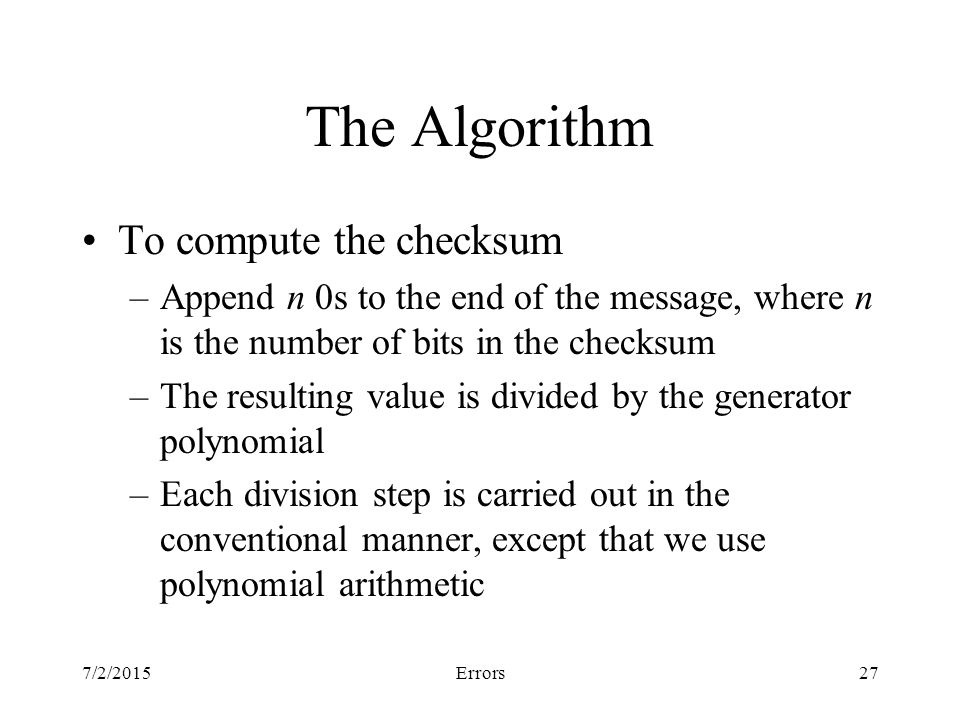 7/2/2015Errors27 The Algorithm To compute the checksum –Append n 0s to the end of the message, where n is the number of bits in the checksum –The resulting value is divided by the generator polynomial –Each division step is carried out in the conventional manner, except that we use polynomial arithmetic