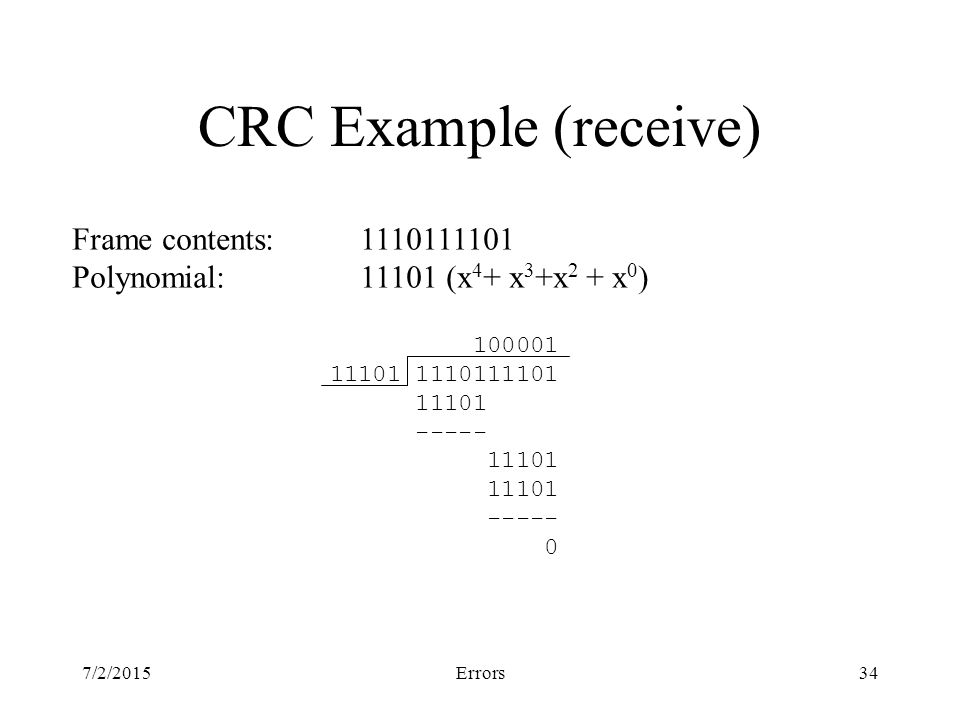 7/2/2015Errors34 CRC Example (receive) Frame contents:1110111101 Polynomial:11101 (x 4 + x 3 +x 2 + x 0 ) 100001 11101 1110111101 11101 ----- 11101 ----- 0