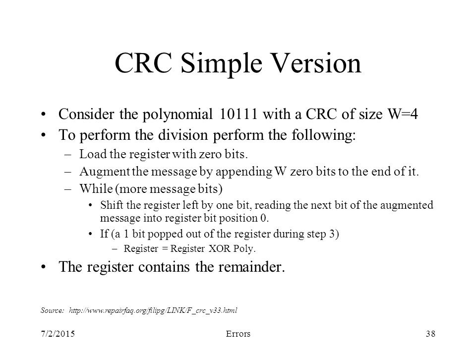 7/2/2015Errors38 CRC Simple Version Consider the polynomial with a CRC of size W=4 To perform the division perform the following: –Load the register with zero bits.