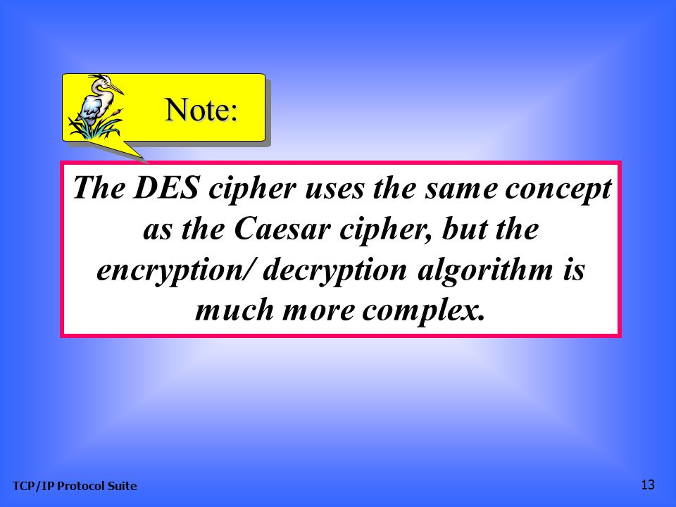 TCP/IP Protocol Suite 13 The DES cipher uses the same concept as the Caesar cipher, but the encryption/ decryption algorithm is much more complex.