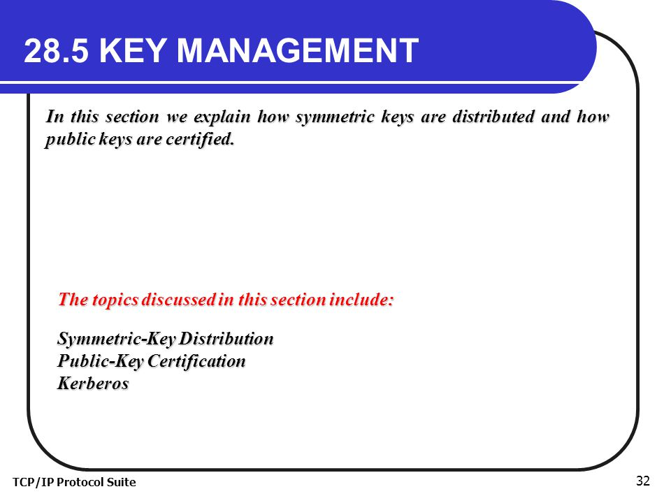 TCP/IP Protocol Suite KEY MANAGEMENT In this section we explain how symmetric keys are distributed and how public keys are certified.