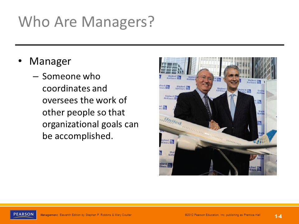 Management, Eleventh Edition by Stephen P. Robbins & Mary Coulter ©2012 Pearson Education, Inc. publishing as Prentice Hall 1-4 Who Are Managers? Mana