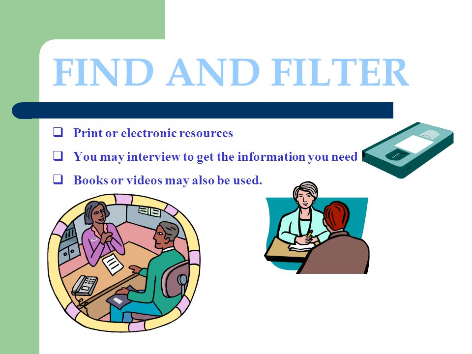FIND AND FILTER  Print or electronic resources  You may interview to get the information you need  Books or videos may also be used.