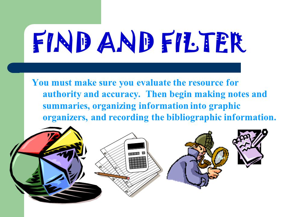 FIND AND FILTER You must make sure you evaluate the resource for authority and accuracy.