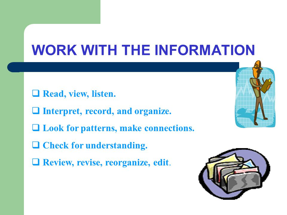 WORK WITH THE INFORMATION  Read, view, listen.  Interpret, record, and organize.
