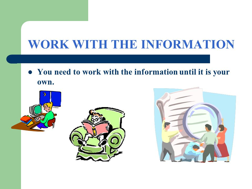 WORK WITH THE INFORMATION You need to work with the information until it is your own.