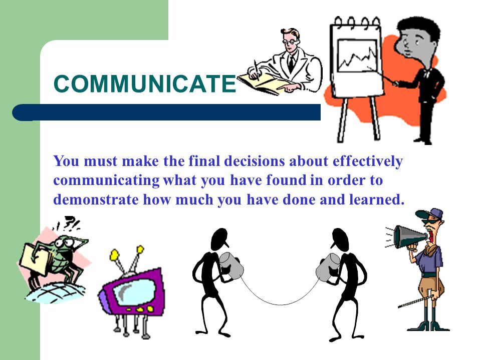 COMMUNICATE You must make the final decisions about effectively communicating what you have found in order to demonstrate how much you have done and learned.