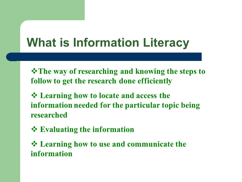 What is Information Literacy  The way of researching and knowing the steps to follow to get the research done efficiently  Learning how to locate and access the information needed for the particular topic being researched  Evaluating the information  Learning how to use and communicate the information