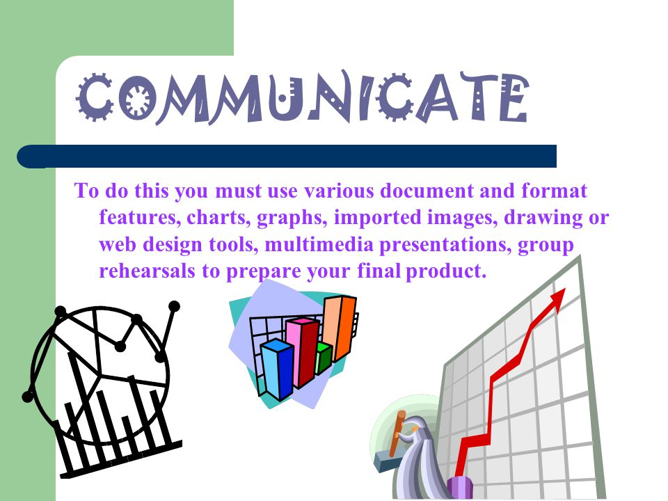 COMMUNICATE To do this you must use various document and format features, charts, graphs, imported images, drawing or web design tools, multimedia presentations, group rehearsals to prepare your final product.