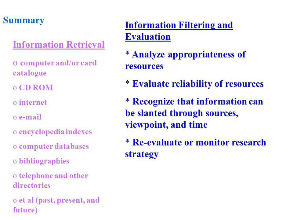 Summary Information Retrieval o computer and/or card catalogue o CD ROM o internet o e-mail o encyclopedia indexes o computer databases o bibliographies o telephone and other directories o et al (past, present, and future) Information Filtering and Evaluation * Analyze appropriateness of resources * Evaluate reliability of resources * Recognize that information can be slanted through sources, viewpoint, and time * Re-evaluate or monitor research strategy