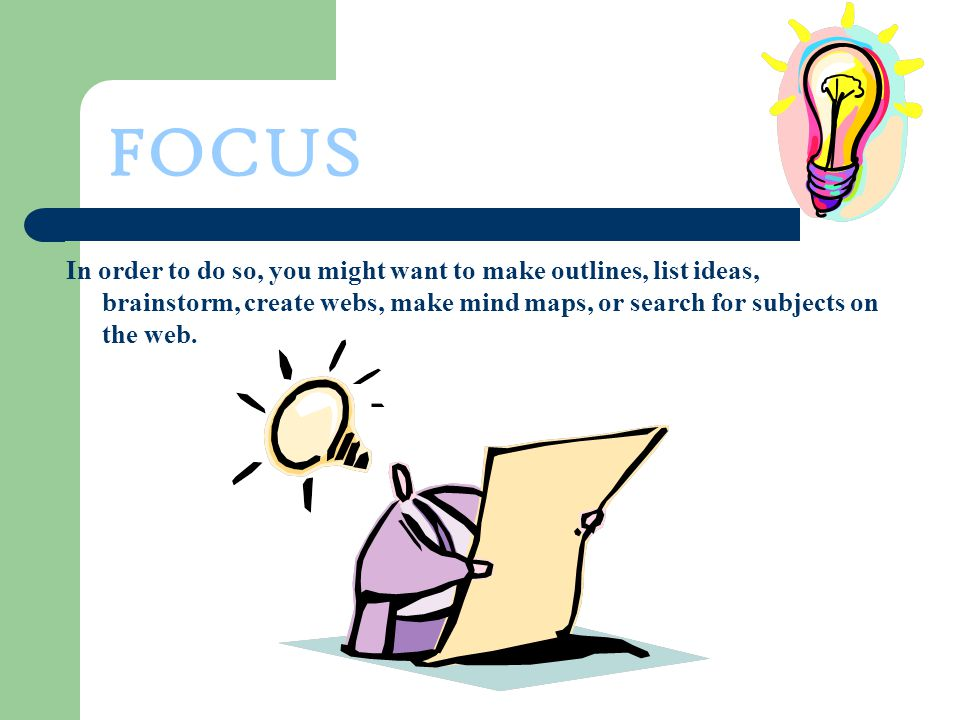 FOCUS In order to do so, you might want to make outlines, list ideas, brainstorm, create webs, make mind maps, or search for subjects on the web.