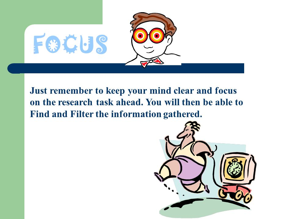 FOCUS Just remember to keep your mind clear and focus on the research task ahead.