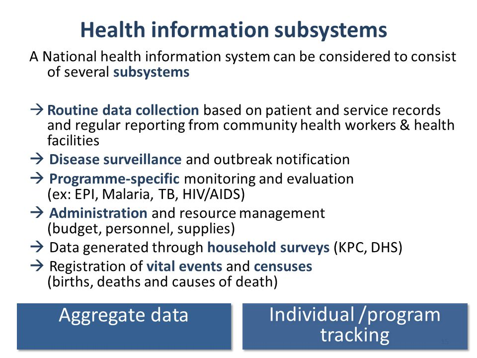 15 Health information subsystems A National health information system can be considered to consist of several subsystems  Routine data collection based on patient and service records and regular reporting from community health workers & health facilities  Disease surveillance and outbreak notification  Programme-specific monitoring and evaluation (ex: EPI, Malaria, TB, HIV/AIDS)  Administration and resource management (budget, personnel, supplies)  Data generated through household surveys (KPC, DHS)  Registration of vital events and censuses (births, deaths and causes of death) Individual /program tracking Aggregate data