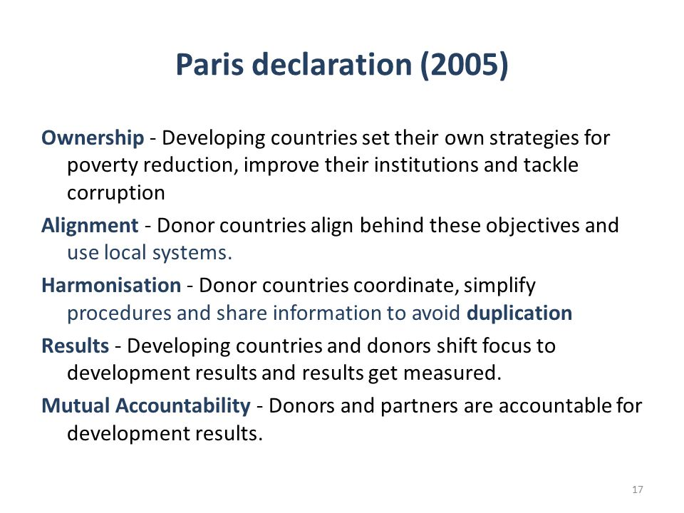 Paris declaration (2005) Ownership - Developing countries set their own strategies for poverty reduction, improve their institutions and tackle corruption Alignment - Donor countries align behind these objectives and use local systems.