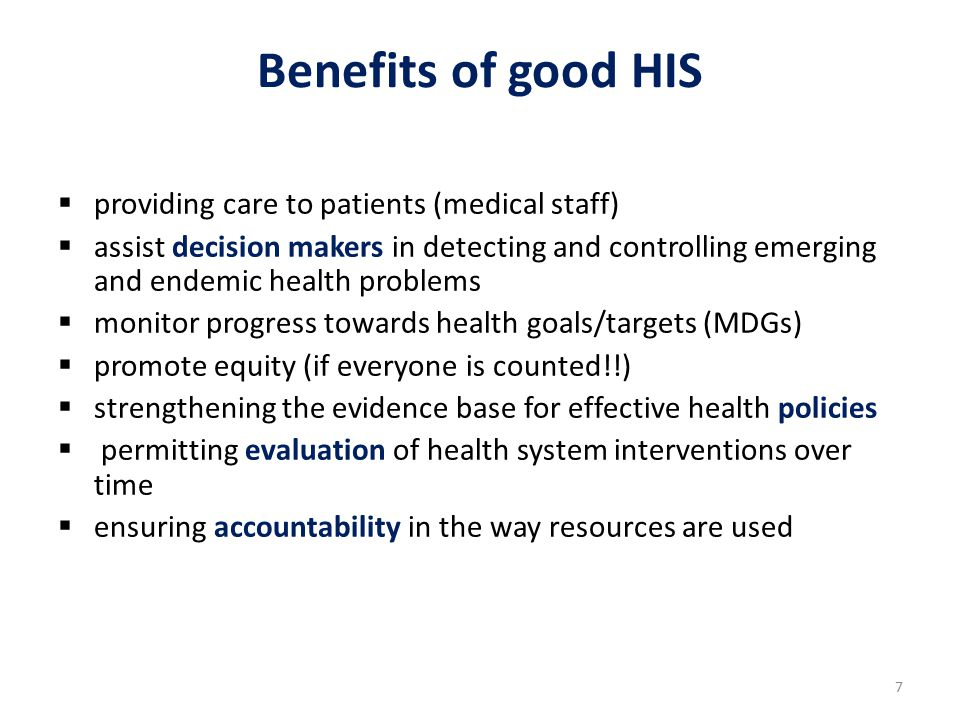 7 Benefits of good HIS  providing care to patients (medical staff)  assist decision makers in detecting and controlling emerging and endemic health problems  monitor progress towards health goals/targets (MDGs)  promote equity (if everyone is counted!!)  strengthening the evidence base for effective health policies  permitting evaluation of health system interventions over time  ensuring accountability in the way resources are used